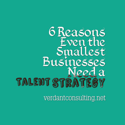 6 Reasons Even the Smallest Businesses Need a Talent Strategy